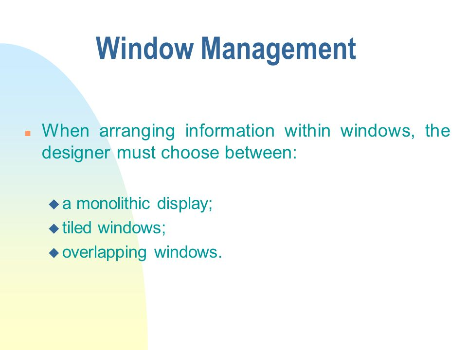 Window Management n When arranging information within windows, the designer must choose between: u a monolithic display; u tiled windows; u overlapping windows.