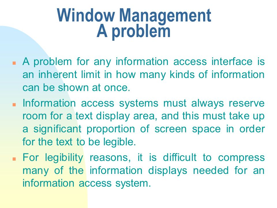 Window Management A problem n A problem for any information access interface is an inherent limit in how many kinds of information can be shown at once.