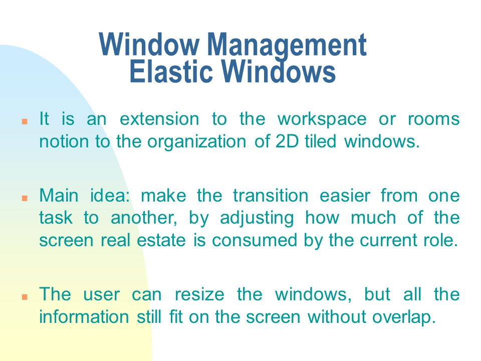 Window Management Elastic Windows n It is an extension to the workspace or rooms notion to the organization of 2D tiled windows.