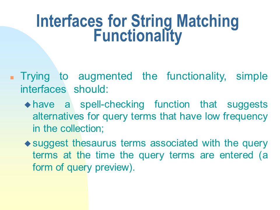 Interfaces for String Matching Functionality n Trying to augmented the functionality, simple interfaces should: u have a spell-checking function that suggests alternatives for query terms that have low frequency in the collection; u suggest thesaurus terms associated with the query terms at the time the query terms are entered (a form of query preview).