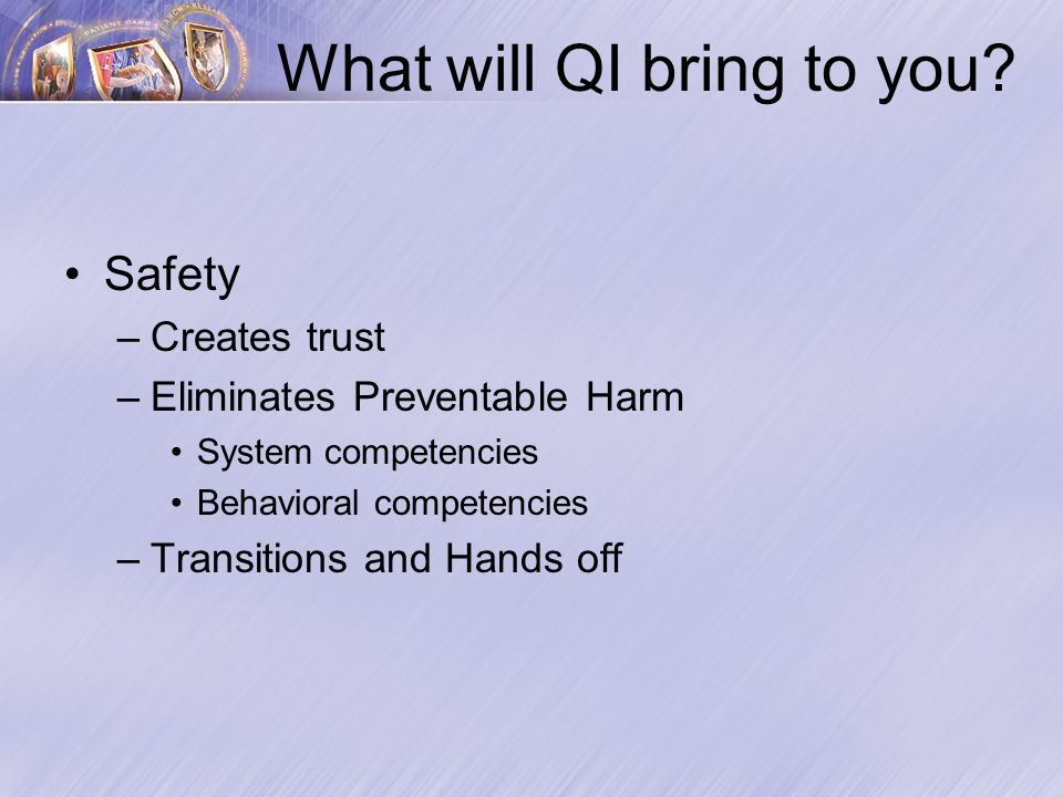 Safety –Creates trust –Eliminates Preventable Harm System competencies Behavioral competencies –Transitions and Hands off What will QI bring to you