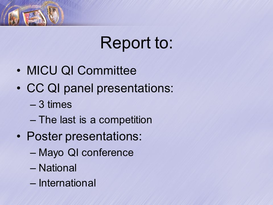 Report to: MICU QI Committee CC QI panel presentations: –3 times –The last is a competition Poster presentations: –Mayo QI conference –National –International