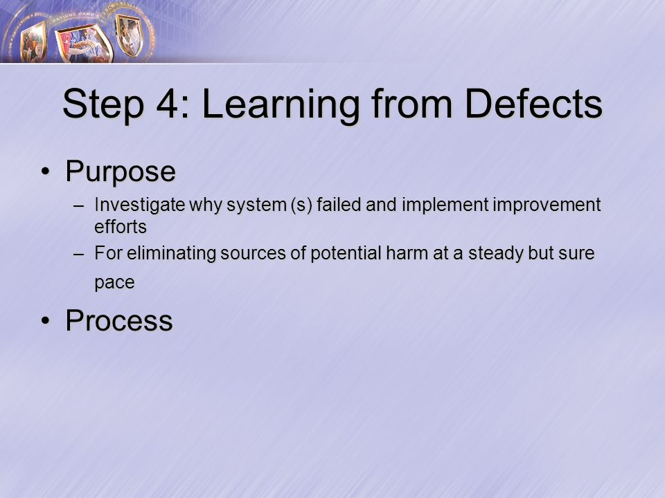 Step 4: Learning from Defects PurposePurpose –Investigate why system (s) failed and implement improvement efforts –For eliminating sources of potential harm at a steady but sure pace ProcessProcess