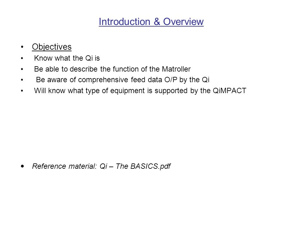 Introduction & Overview Objectives Know what the Qi is Be able to describe the function of the Matroller Be aware of comprehensive feed data O/P by the Qi Will know what type of equipment is supported by the QiMPACT Reference material: Qi – The BASICS.pdf