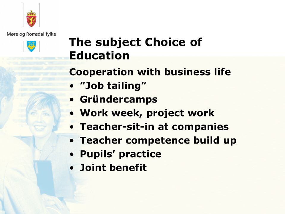 The subject Choice of Education Cooperation with business life Job tailing Gründercamps Work week, project work Teacher-sit-in at companies Teacher competence build up Pupils practice Joint benefit