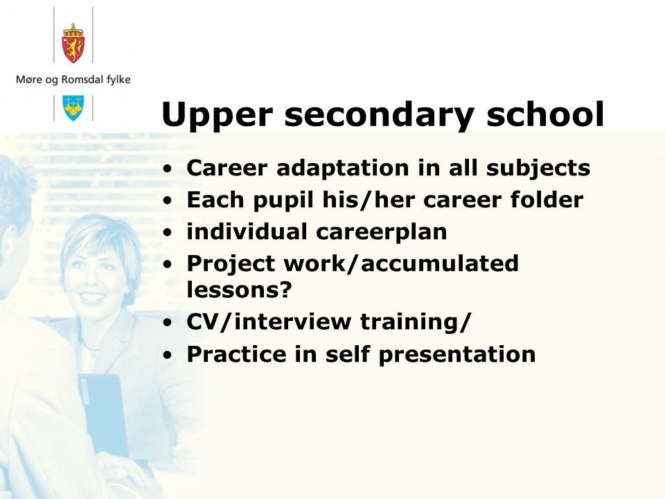 Upper secondary school Career adaptation in all subjects Each pupil his/her career folder individual careerplan Project work/accumulated lessons.