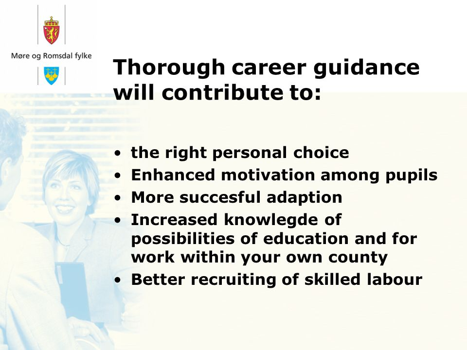 Thorough career guidance will contribute to: the right personal choice Enhanced motivation among pupils More succesful adaption Increased knowlegde of possibilities of education and for work within your own county Better recruiting of skilled labour