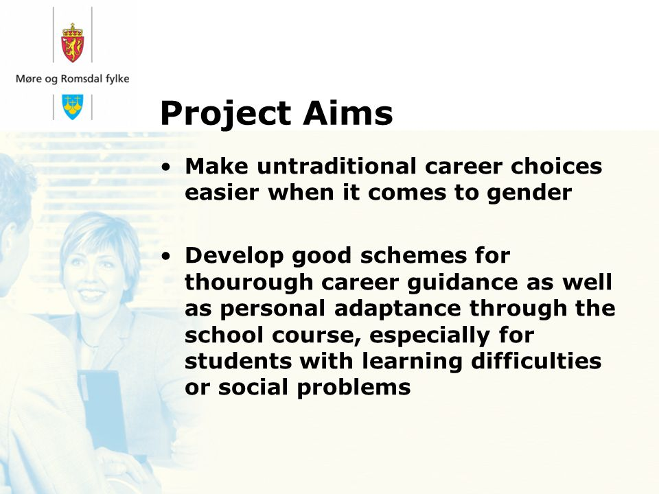 Project Aims Make untraditional career choices easier when it comes to gender Develop good schemes for thourough career guidance as well as personal adaptance through the school course, especially for students with learning difficulties or social problems