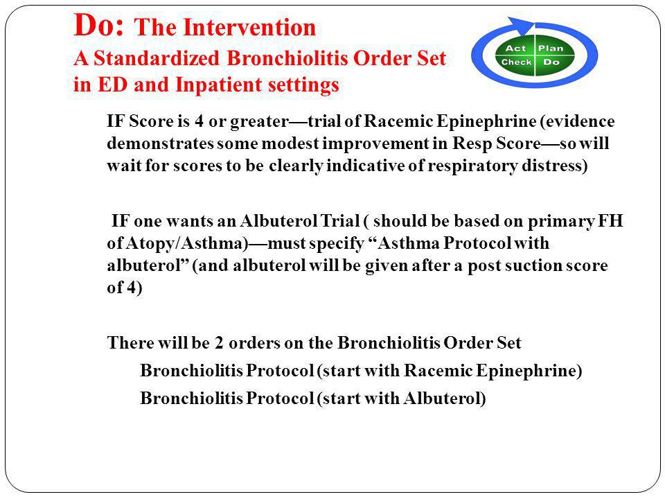 Do: The Intervention A Standardized Bronchiolitis Order Set in ED and Inpatient settings IF Score is 4 or greatertrial of Racemic Epinephrine (evidence demonstrates some modest improvement in Resp Scoreso will wait for scores to be clearly indicative of respiratory distress) IF one wants an Albuterol Trial ( should be based on primary FH of Atopy/Asthma)must specify Asthma Protocol with albuterol (and albuterol will be given after a post suction score of 4) There will be 2 orders on the Bronchiolitis Order Set Bronchiolitis Protocol (start with Racemic Epinephrine) Bronchiolitis Protocol (start with Albuterol)