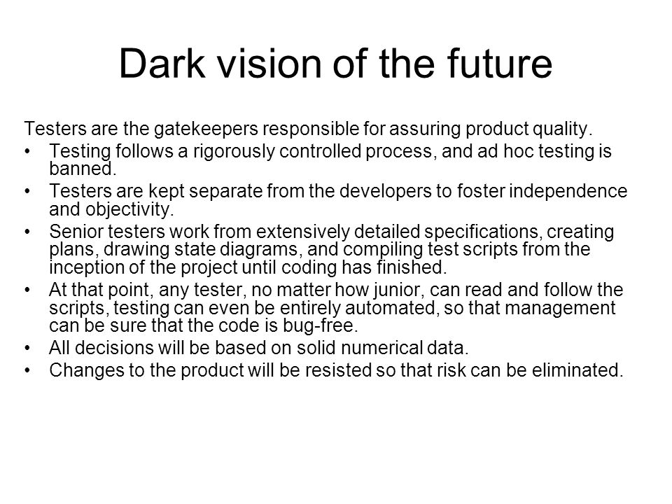 Dark vision of the future Testers are the gatekeepers responsible for assuring product quality.