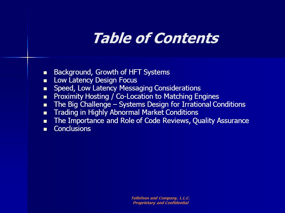 Table of Contents Background, Growth of HFT Systems Low Latency Design Focus Speed, Low Latency Messaging Considerations Proximity Hosting / Co-Location to Matching Engines The Big Challenge – Systems Design for Irrational Conditions Trading in Highly Abnormal Market Conditions The Importance and Role of Code Reviews, Quality Assurance Conclusions Tellefsen and Company, L.L.C.