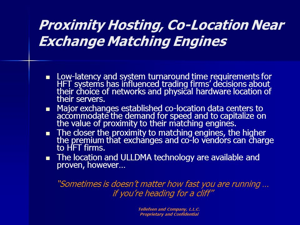 Proximity Hosting, Co-Location Near Exchange Matching Engines Low-latency and system turnaround time requirements for HFT systems has influenced trading firms decisions about their choice of networks and physical hardware location of their servers.