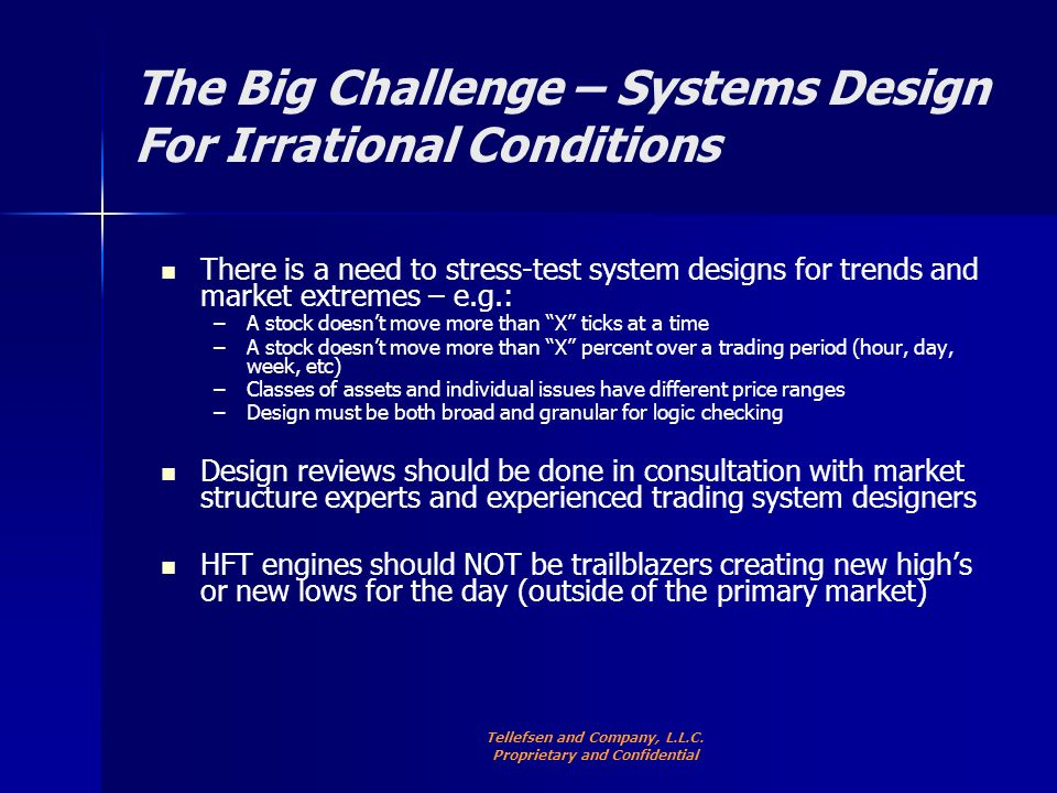 The Big Challenge – Systems Design For Irrational Conditions There is a need to stress-test system designs for trends and market extremes – e.g.: – –A stock doesnt move more than X ticks at a time – –A stock doesnt move more than X percent over a trading period (hour, day, week, etc) – –Classes of assets and individual issues have different price ranges – –Design must be both broad and granular for logic checking Design reviews should be done in consultation with market structure experts and experienced trading system designers HFT engines should NOT be trailblazers creating new highs or new lows for the day (outside of the primary market) Tellefsen and Company, L.L.C.