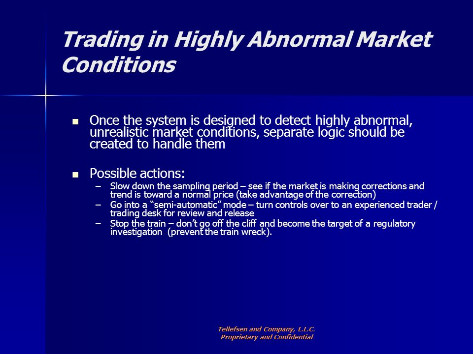 Trading in Highly Abnormal Market Conditions Once the system is designed to detect highly abnormal, unrealistic market conditions, separate logic should be created to handle them Possible actions: – –Slow down the sampling period – see if the market is making corrections and trend is toward a normal price (take advantage of the correction) – –Go into a semi-automatic mode – turn controls over to an experienced trader / trading desk for review and release – –Stop the train – dont go off the cliff and become the target of a regulatory investigation (prevent the train wreck).
