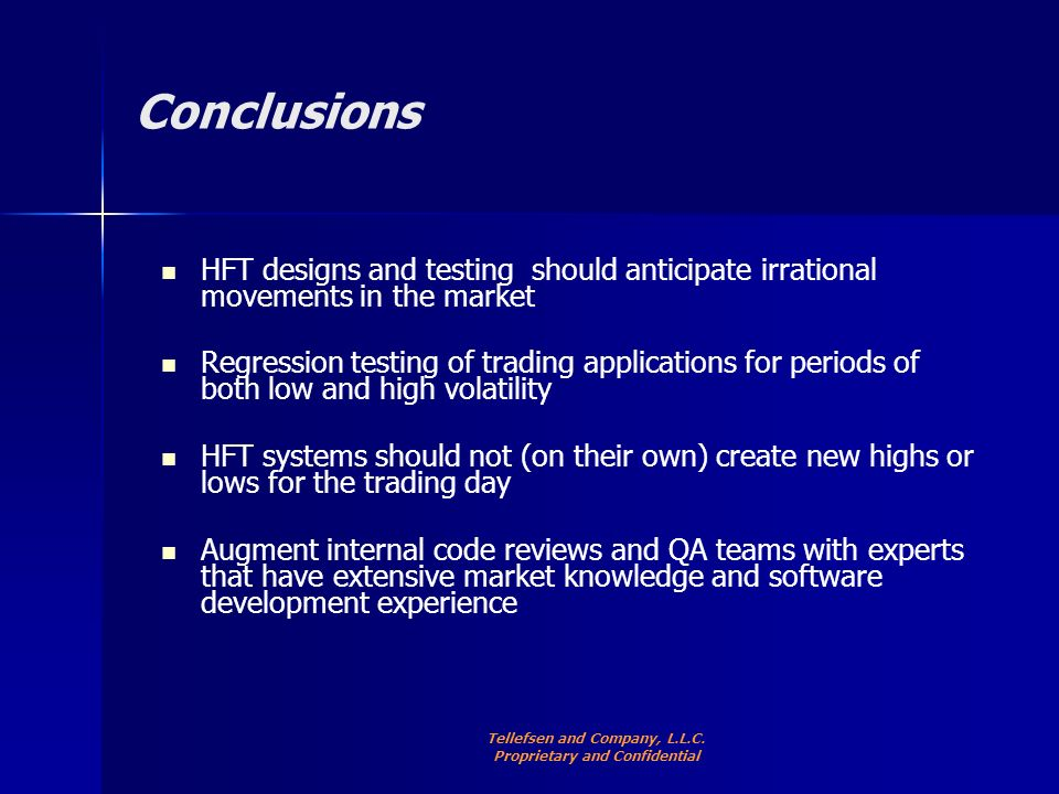Conclusions HFT designs and testing should anticipate irrational movements in the market Regression testing of trading applications for periods of both low and high volatility HFT systems should not (on their own) create new highs or lows for the trading day Augment internal code reviews and QA teams with experts that have extensive market knowledge and software development experience Tellefsen and Company, L.L.C.