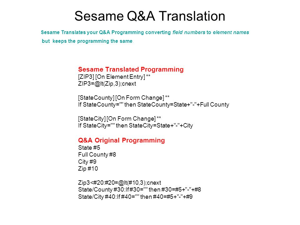 Sesame Q&A Translation Sesame Translated Programming [ZIP3] [On Element Entry] ** [StateCounty] [On Form Change] ** If StateCounty= then StateCounty=State+ - +Full County [StateCity] [On Form Change] ** If StateCity= then StateCity=State+ - +City Q&A Original Programming State #5 Full County #8 City #9 Zip #10 State/County #30:If #30= then #30=#5+ - +#8 State/City #40:If #40= then #40=#5+ - +#9 Sesame Translates your Q&A Programming converting field numbers to element names but keeps the programming the same.