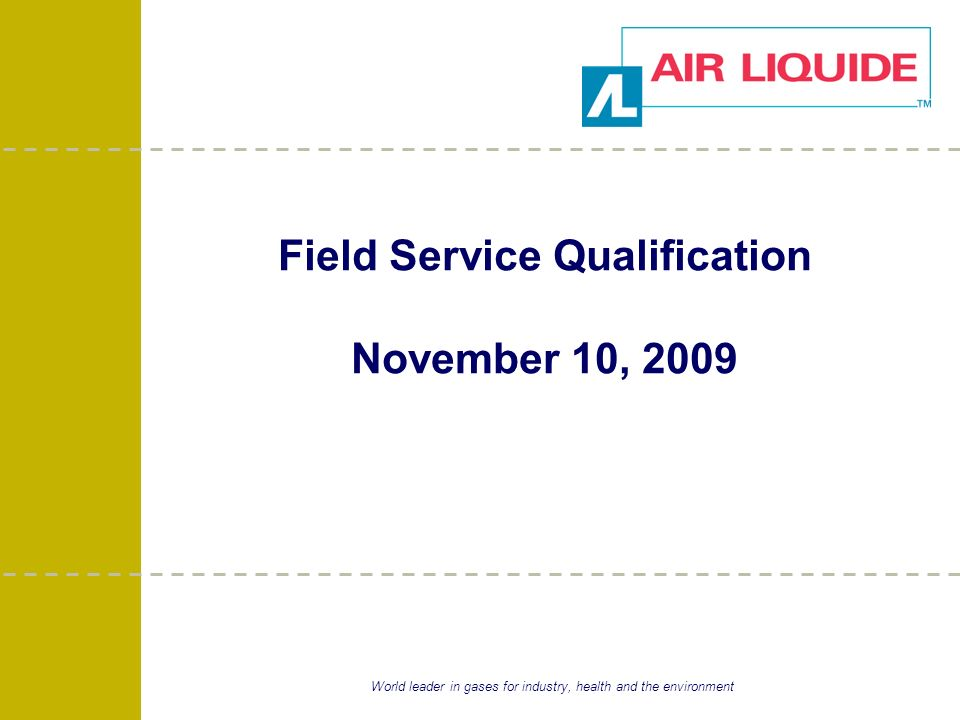World leader in gases for industry, health and the environment Field Service Qualification November 10, 2009