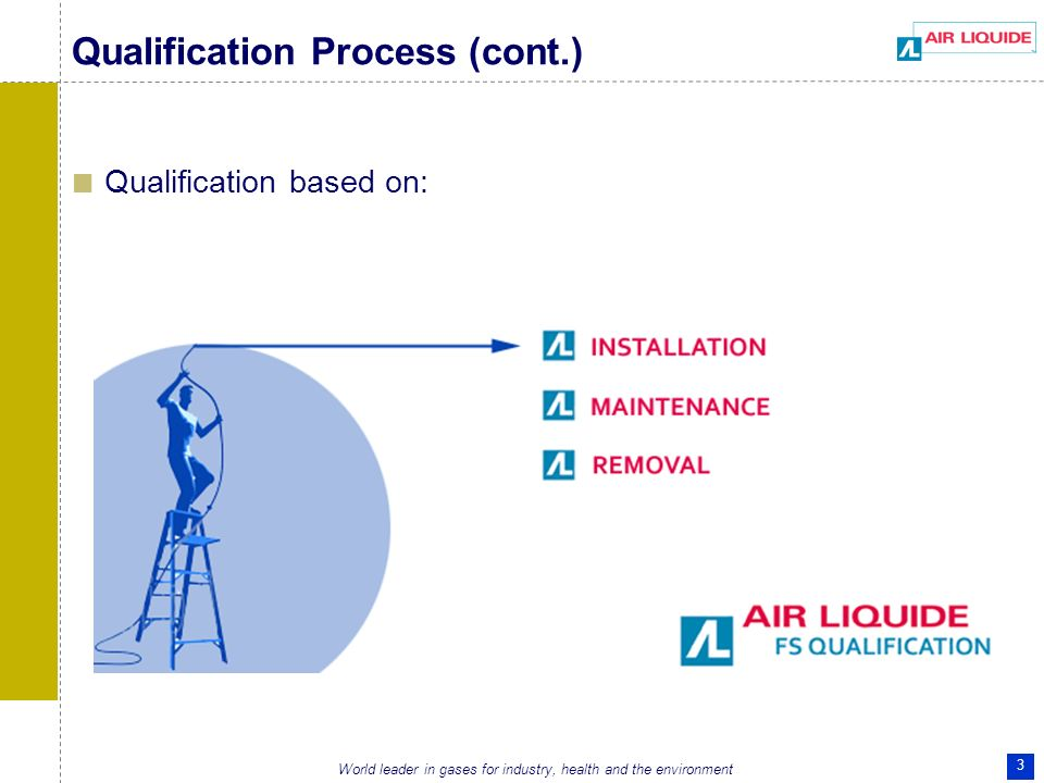 World leader in gases for industry, health and the environment 3 Qualification Process (cont.) Qualification based on:
