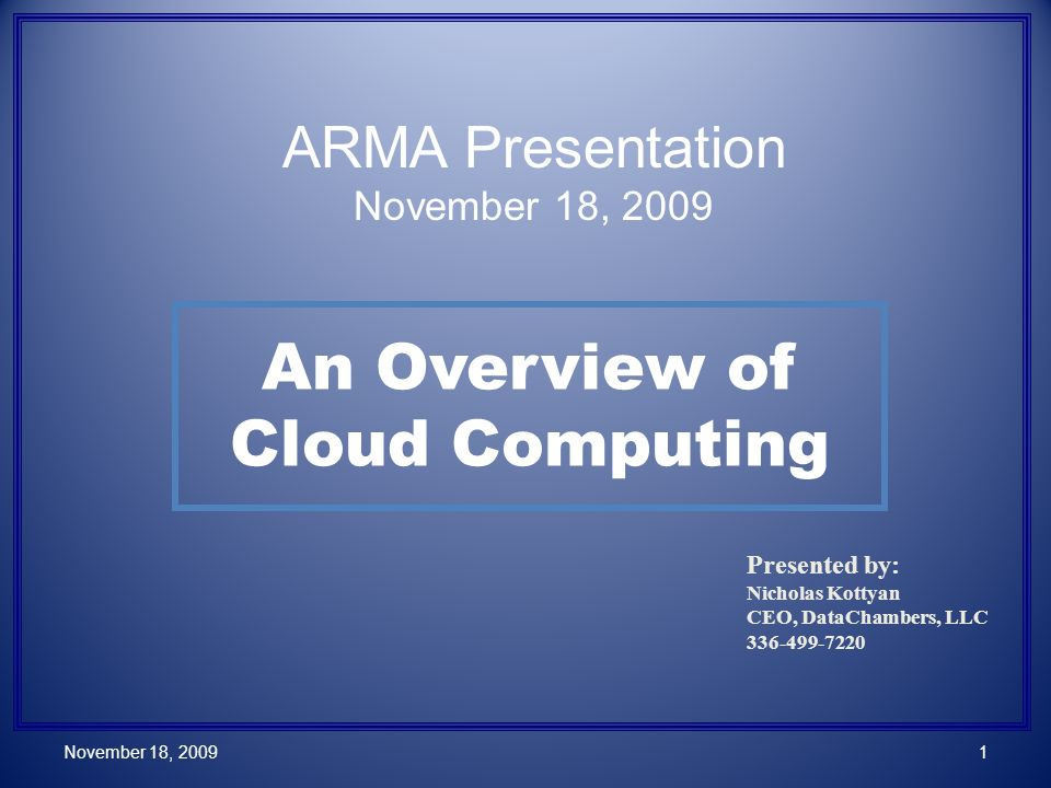 An Overview of Cloud Computing Presented by: Nicholas Kottyan CEO, DataChambers, LLC 336-499-7220 November 18, 20091 ARMA Presentation November 18, 2009