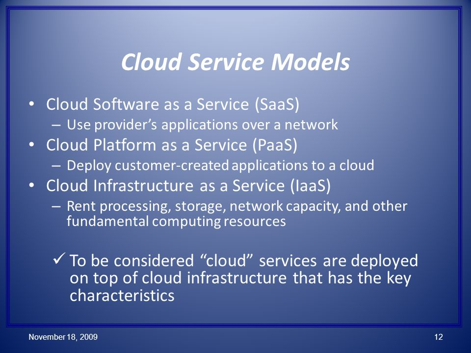 Cloud Software as a Service (SaaS) – Use providers applications over a network Cloud Platform as a Service (PaaS) – Deploy customer-created applications to a cloud Cloud Infrastructure as a Service (IaaS) – Rent processing, storage, network capacity, and other fundamental computing resources To be considered cloud services are deployed on top of cloud infrastructure that has the key characteristics Cloud Service Models November 18, 200912
