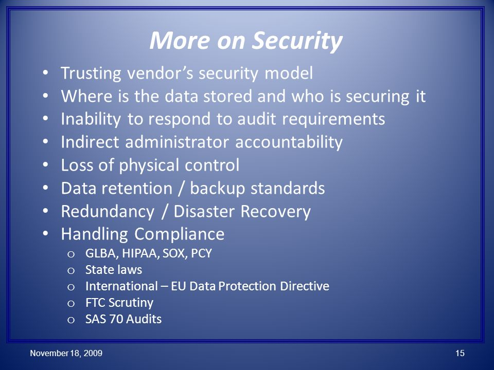 More on Security Trusting vendors security model Where is the data stored and who is securing it Inability to respond to audit requirements Indirect administrator accountability Loss of physical control Data retention / backup standards Redundancy / Disaster Recovery Handling Compliance o GLBA, HIPAA, SOX, PCY o State laws o International – EU Data Protection Directive o FTC Scrutiny o SAS 70 Audits November 18, 200915