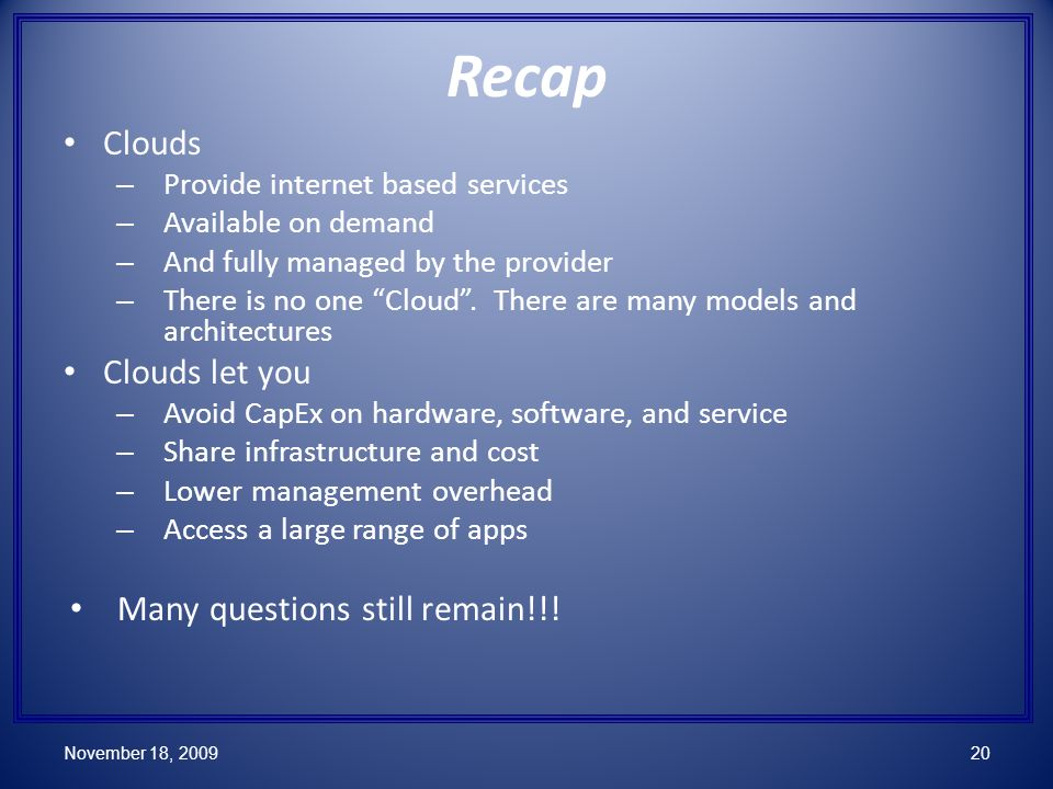 Recap Clouds – Provide internet based services – Available on demand – And fully managed by the provider – There is no one Cloud.