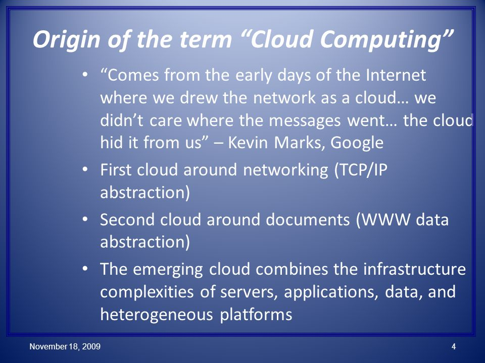 November 18, 20094 Origin of the term Cloud Computing Comes from the early days of the Internet where we drew the network as a cloud… we didnt care where the messages went… the cloud hid it from us – Kevin Marks, Google First cloud around networking (TCP/IP abstraction) Second cloud around documents (WWW data abstraction) The emerging cloud combines the infrastructure complexities of servers, applications, data, and heterogeneous platforms