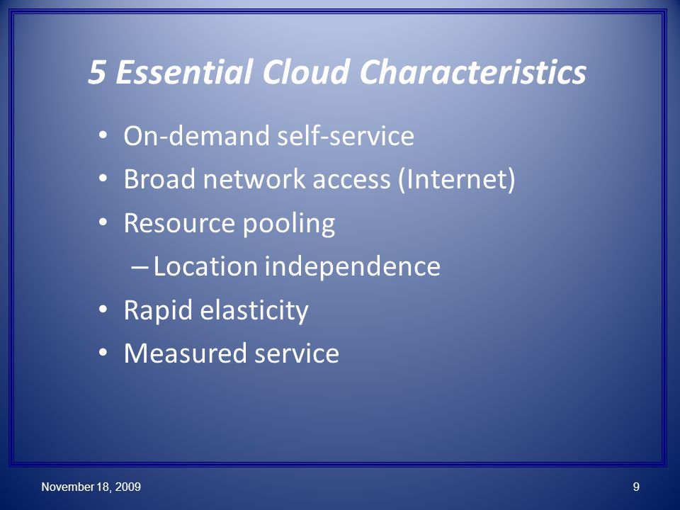 5 Essential Cloud Characteristics On-demand self-service Broad network access (Internet) Resource pooling – Location independence Rapid elasticity Measured service November 18, 20099