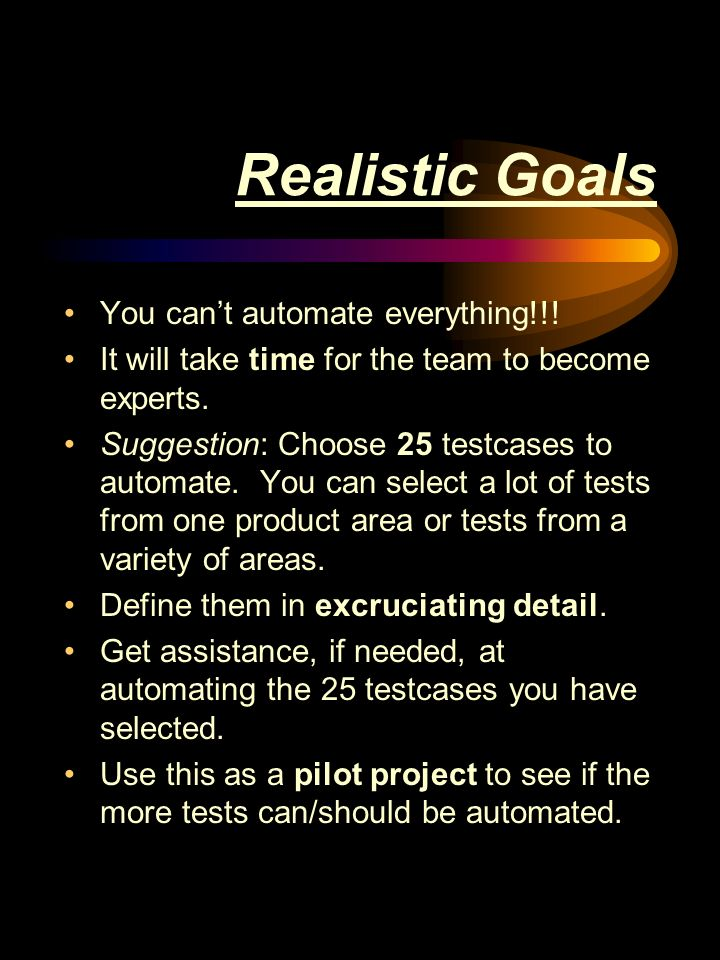 Realistic Goals You cant automate everything!!. It will take time for the team to become experts.
