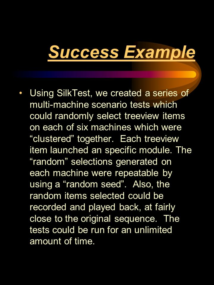 Success Example Using SilkTest, we created a series of multi-machine scenario tests which could randomly select treeview items on each of six machines which were clustered together.