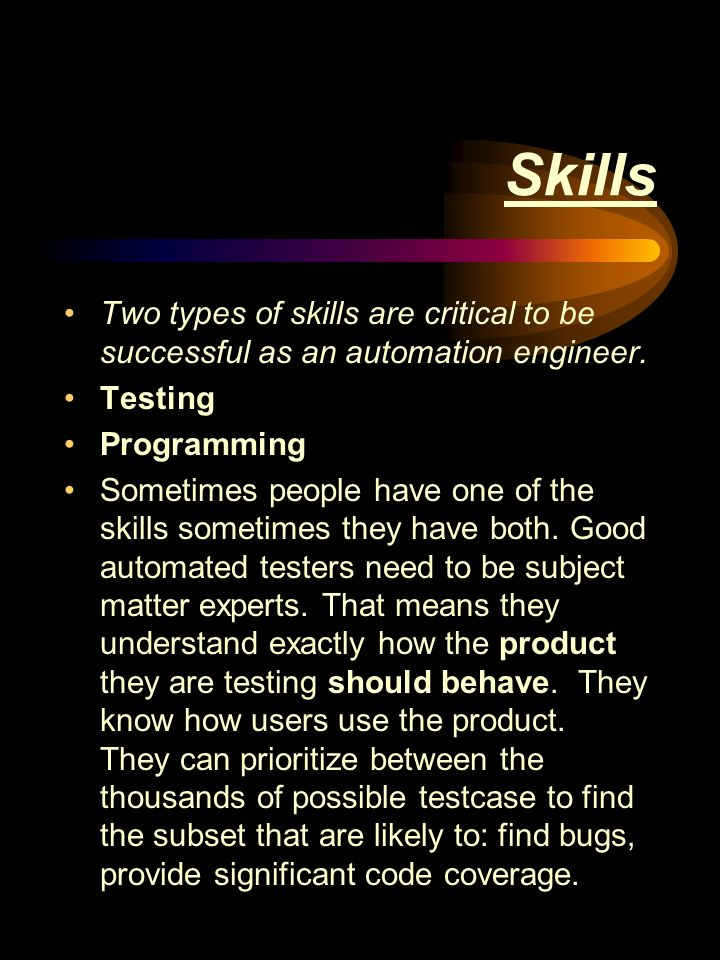 Skills Two types of skills are critical to be successful as an automation engineer.