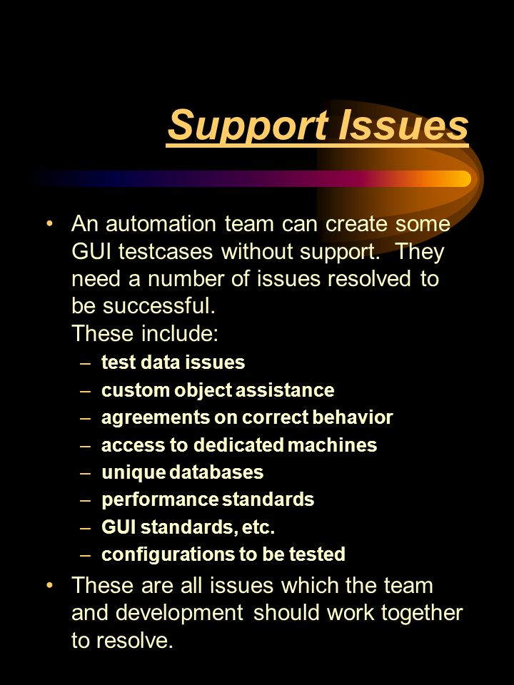 Support Issues An automation team can create some GUI testcases without support.