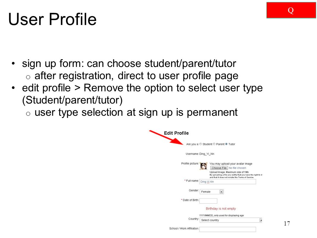 User Profile sign up form: can choose student/parent/tutor o after registration, direct to user profile page edit profile > Remove the option to select user type (Student/parent/tutor) o user type selection at sign up is permanent 17 Q Q
