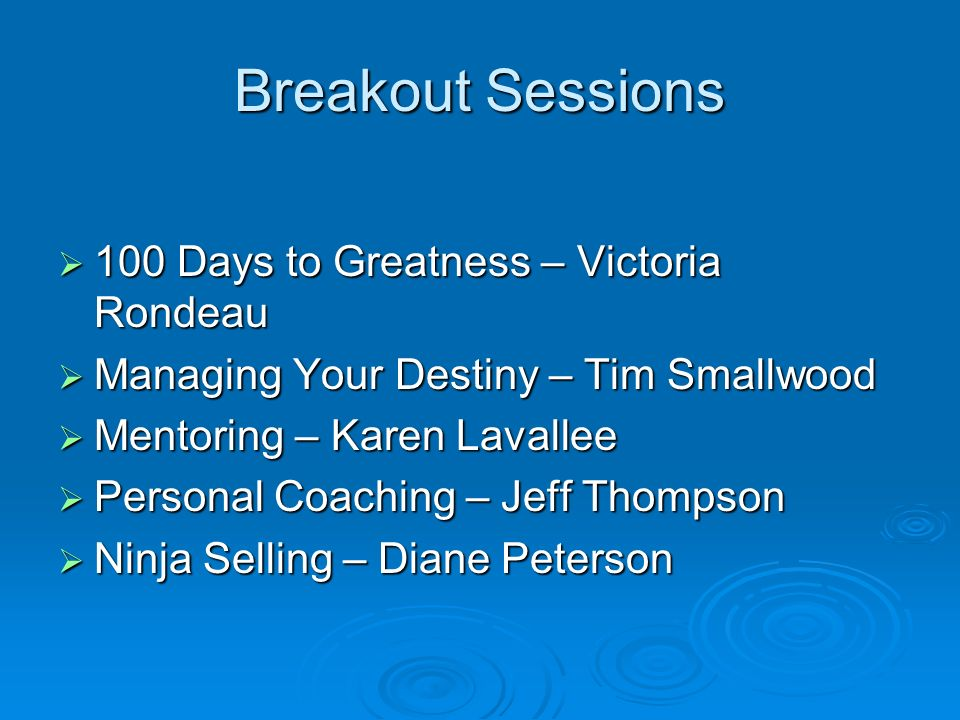 Breakout Sessions 100 Days to Greatness – Victoria Rondeau 100 Days to Greatness – Victoria Rondeau Managing Your Destiny – Tim Smallwood Managing Your Destiny – Tim Smallwood Mentoring – Karen Lavallee Mentoring – Karen Lavallee Personal Coaching – Jeff Thompson Personal Coaching – Jeff Thompson Ninja Selling – Diane Peterson Ninja Selling – Diane Peterson
