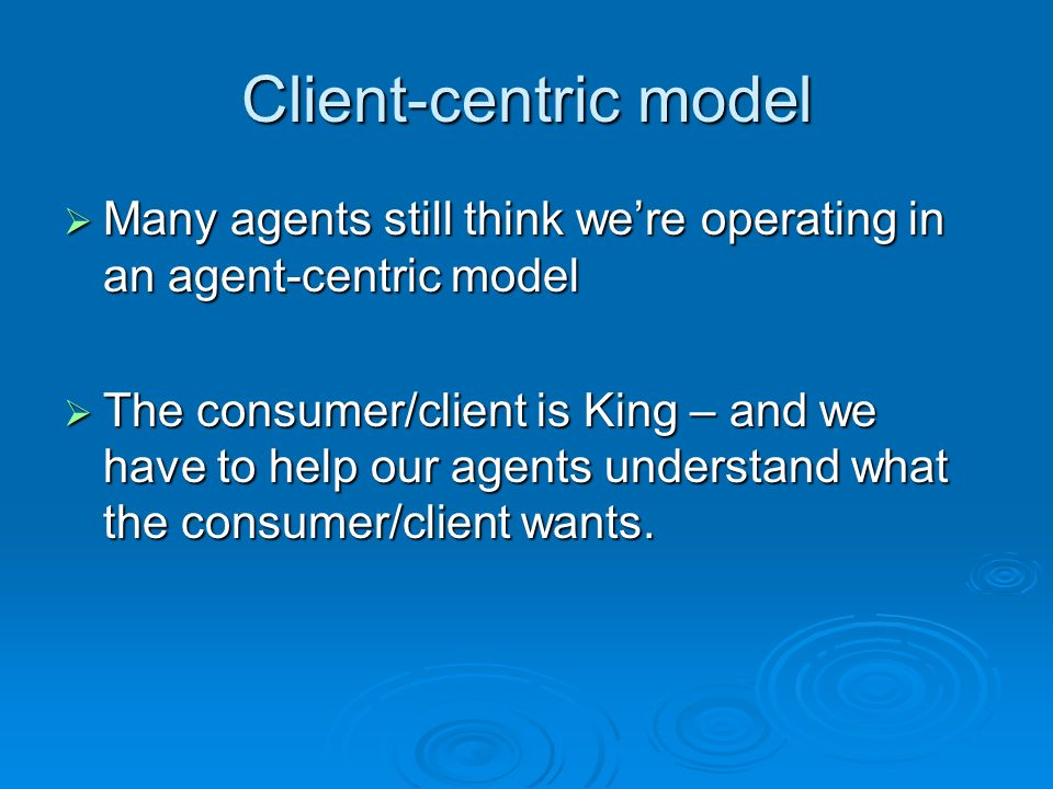 Client-centric model Many agents still think were operating in an agent-centric model Many agents still think were operating in an agent-centric model The consumer/client is King – and we have to help our agents understand what the consumer/client wants.