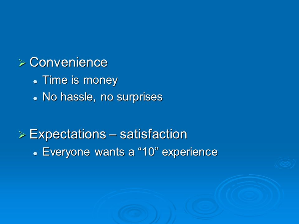 Convenience Convenience Time is money Time is money No hassle, no surprises No hassle, no surprises Expectations – satisfaction Expectations – satisfaction Everyone wants a 10 experience Everyone wants a 10 experience