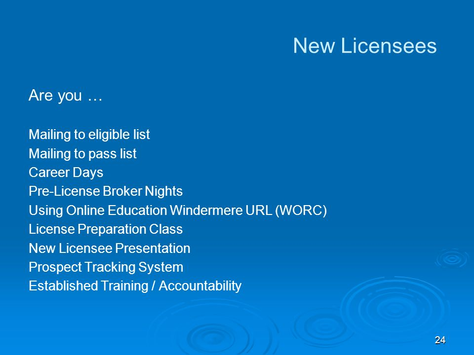 24 New Licensees Are you … Mailing to eligible list Mailing to pass list Career Days Pre-License Broker Nights Using Online Education Windermere URL (WORC) License Preparation Class New Licensee Presentation Prospect Tracking System Established Training / Accountability