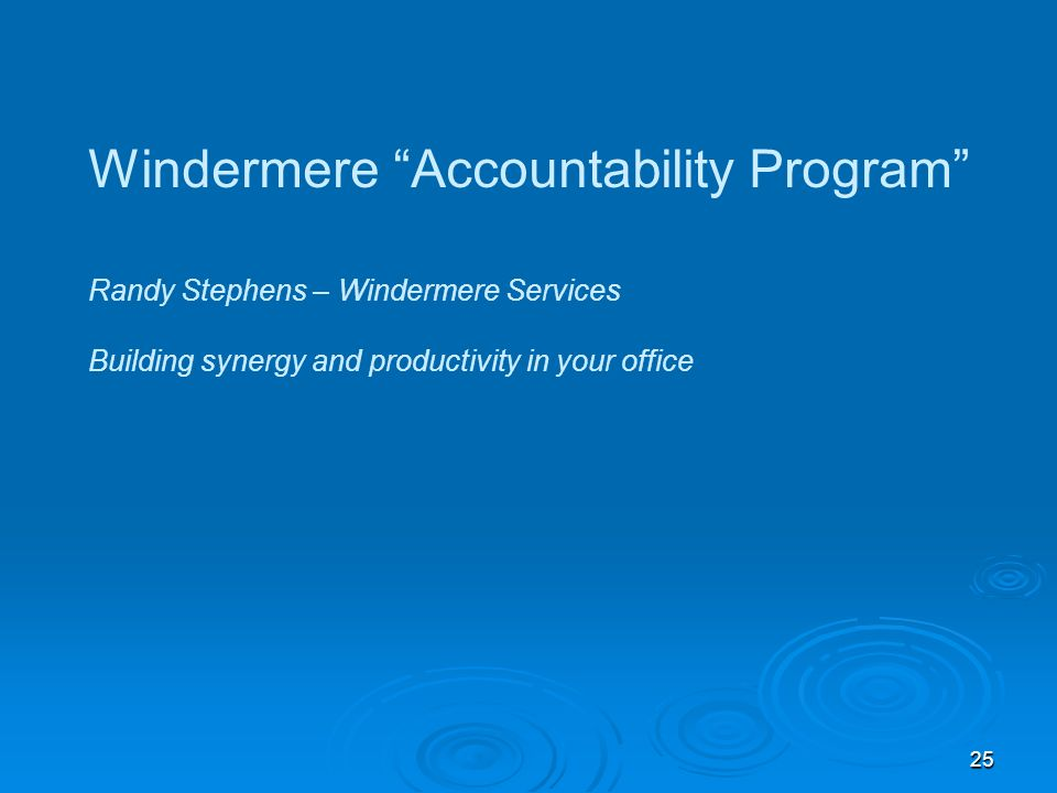 25 Windermere Accountability Program Randy Stephens – Windermere Services Building synergy and productivity in your office