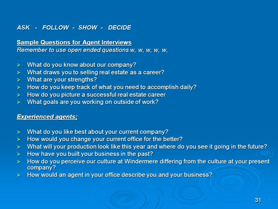 3131 ASK - FOLLOW - SHOW - DECIDE Sample Questions for Agent Interviews Remember to use open ended questions w, w, w, w, w, What do you know about our company.