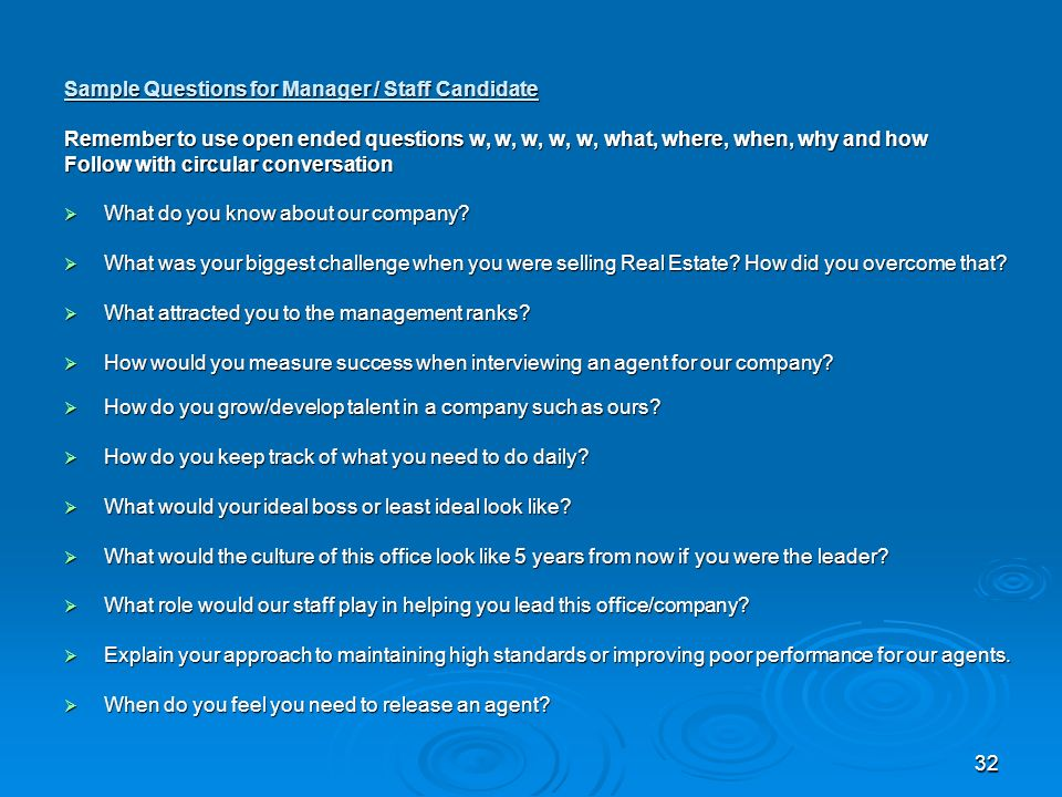 32 Sample Questions for Manager / Staff Candidate Remember to use open ended questions w, w, w, w, w, what, where, when, why and how Follow with circular conversation What do you know about our company.