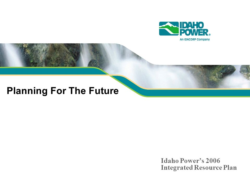 Planning For The Future Idaho Powers 2006 Integrated Resource Plan