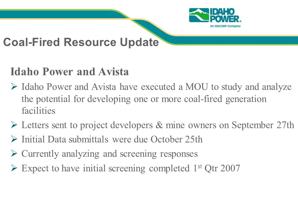 Coal-Fired Resource Update Idaho Power and Avista Idaho Power and Avista have executed a MOU to study and analyze the potential for developing one or more coal-fired generation facilities Letters sent to project developers & mine owners on September 27th Initial Data submittals were due October 25th Currently analyzing and screening responses Expect to have initial screening completed 1 st Qtr 2007