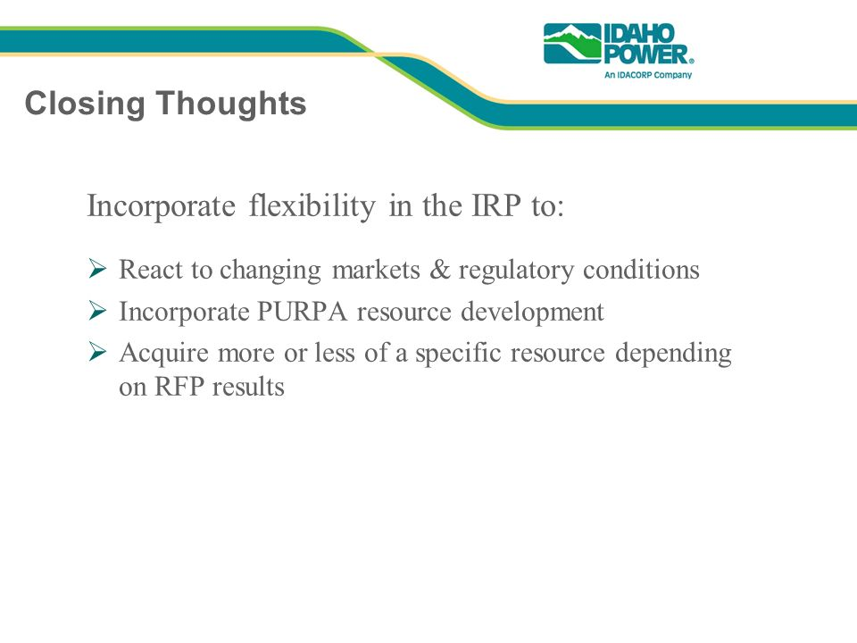Closing Thoughts Incorporate flexibility in the IRP to: React to changing markets & regulatory conditions Incorporate PURPA resource development Acquire more or less of a specific resource depending on RFP results
