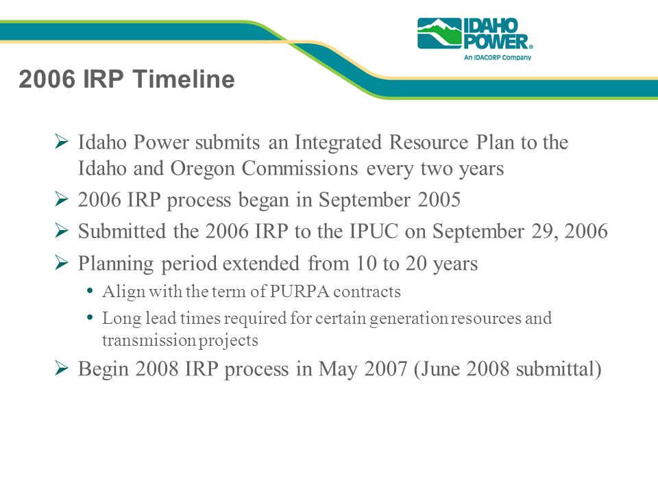 2006 IRP Timeline Idaho Power submits an Integrated Resource Plan to the Idaho and Oregon Commissions every two years 2006 IRP process began in September 2005 Submitted the 2006 IRP to the IPUC on September 29, 2006 Planning period extended from 10 to 20 years Align with the term of PURPA contracts Long lead times required for certain generation resources and transmission projects Begin 2008 IRP process in May 2007 (June 2008 submittal)