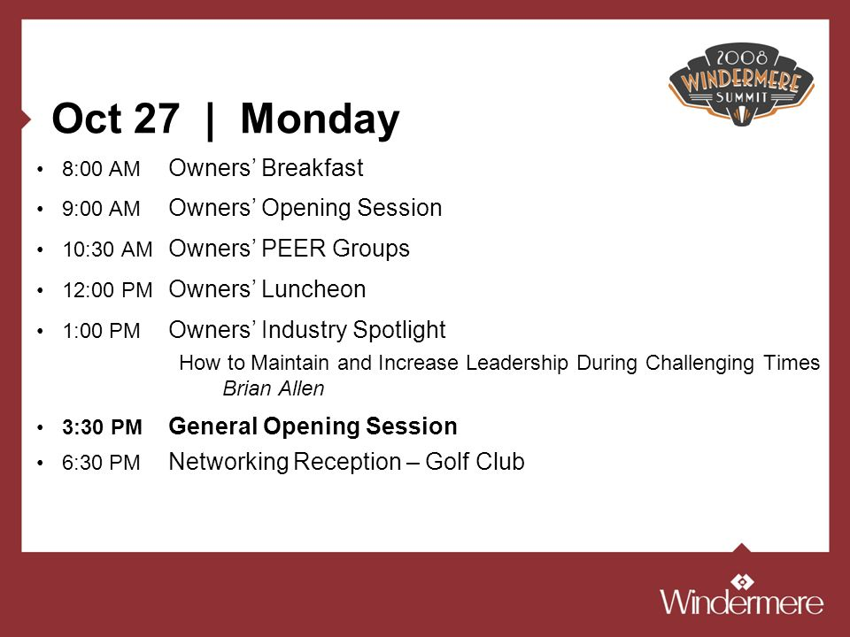Oct 27 | Monday 8:00 AM Owners Breakfast 9:00 AM Owners Opening Session 10:30 AM Owners PEER Groups 12:00 PM Owners Luncheon 1:00 PM Owners Industry Spotlight How to Maintain and Increase Leadership During Challenging Times Brian Allen 3:30 PM General Opening Session 6:30 PM Networking Reception – Golf Club