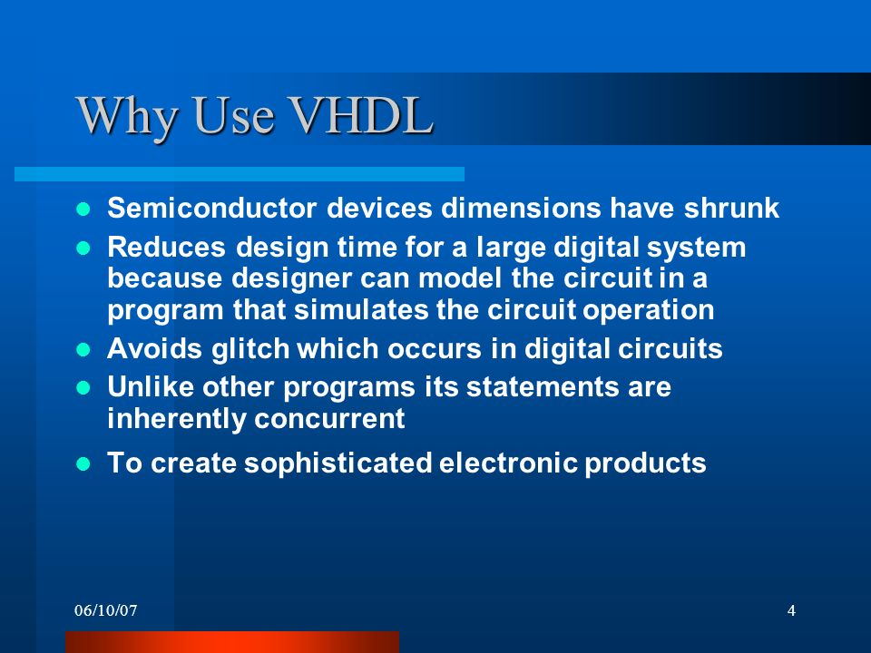 06/10/074 Why Use VHDL Semiconductor devices dimensions have shrunk Reduces design time for a large digital system because designer can model the circuit in a program that simulates the circuit operation Avoids glitch which occurs in digital circuits Unlike other programs its statements are inherently concurrent To create sophisticated electronic products