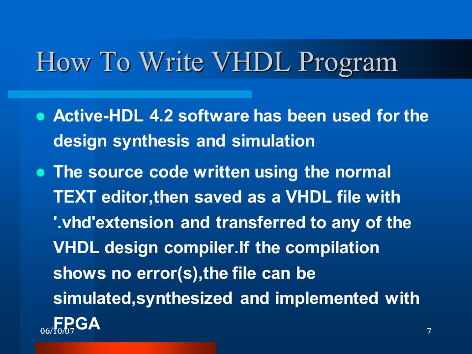 06/10/077 How To Write VHDL Program Active-HDL 4.2 software has been used for the design synthesis and simulation The source code written using the normal TEXT editor,then saved as a VHDL file with .vhd extension and transferred to any of the VHDL design compiler.If the compilation shows no error(s),the file can be simulated,synthesized and implemented with FPGA