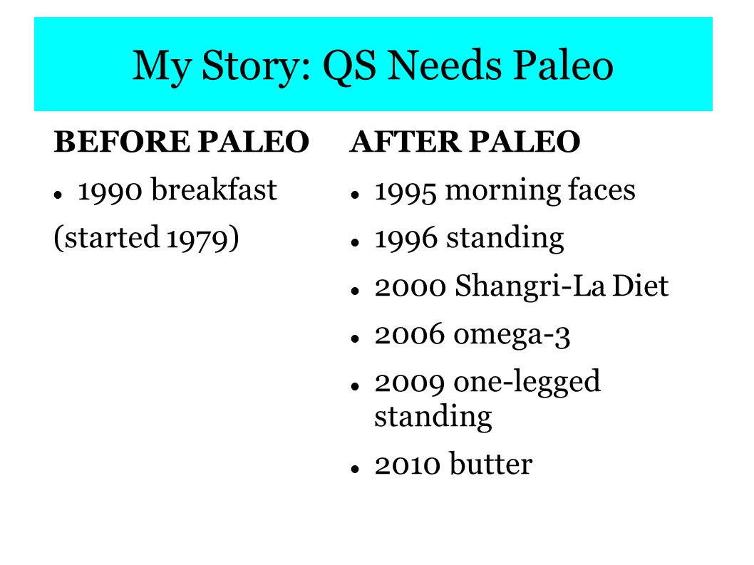 My Story: QS Needs Paleo BEFORE PALEO 1990 breakfast (started 1979) AFTER PALEO 1995 morning faces 1996 standing 2000 Shangri-La Diet 2006 omega-3 2009 one-legged standing 2010 butter