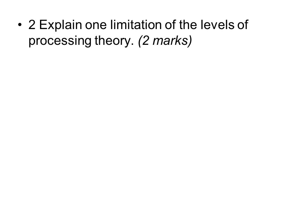 2 Explain one limitation of the levels of processing theory. (2 marks)
