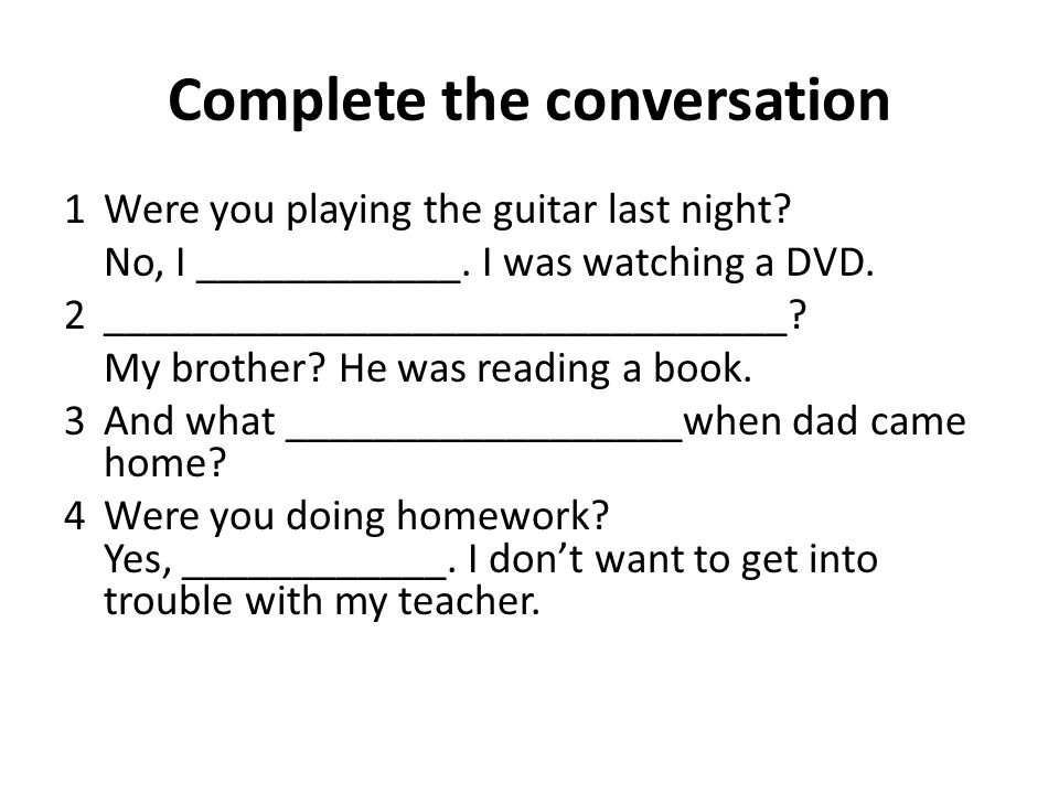 Complete the conversation 1Were you playing the guitar last night.